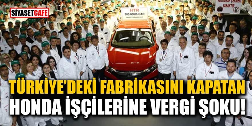 Türkiye'deki fabrikasını kapatan Honda işçilerine vergi şoku!