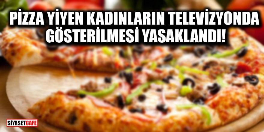 Pizza yiyen kadınların televizyonda gösterilmesi yasaklandı!