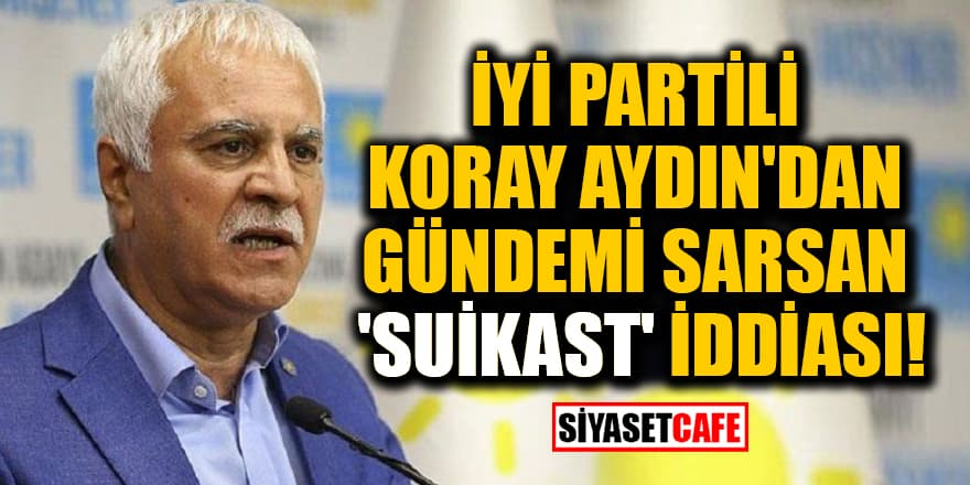 İYİ Partili Koray Aydın'dan gündemi sarsan 'suikast' iddiası!