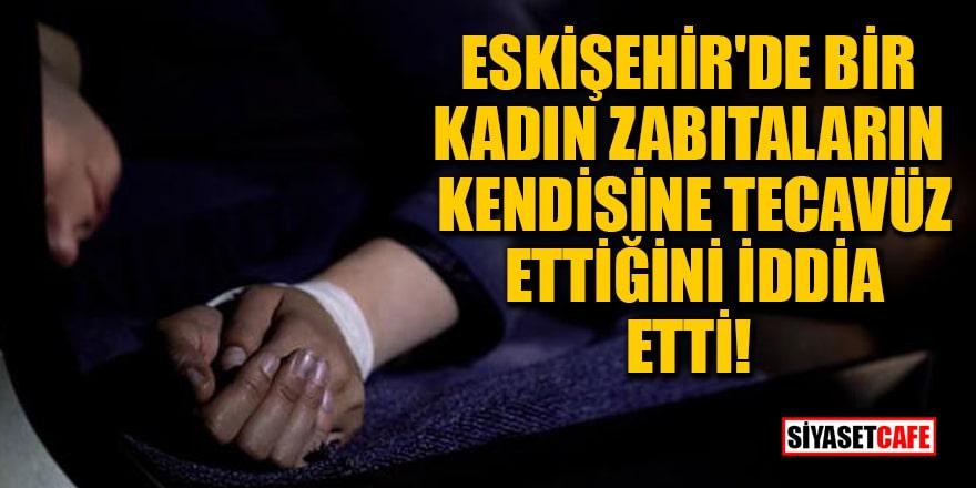 Eskişehir'de bir kadın zabıtaların kendisine tecavüz ettiğini iddia etti