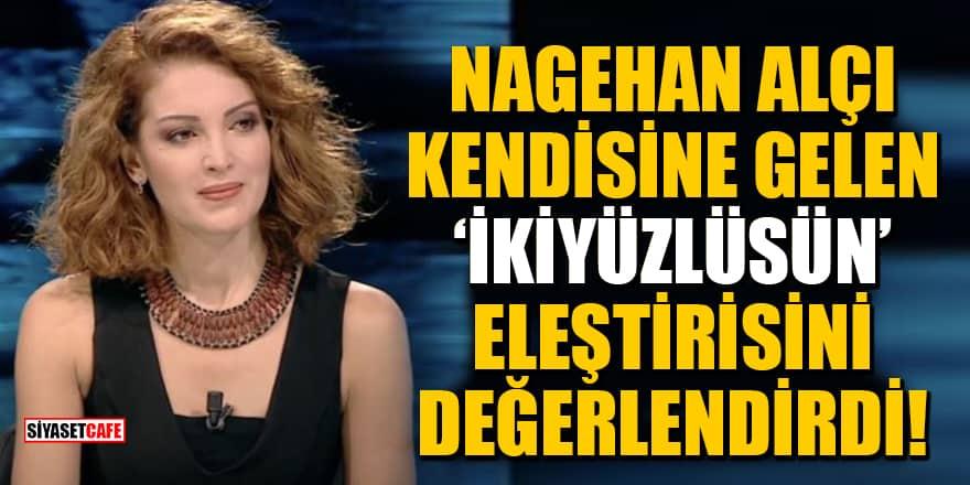 Nagehan Alçı, kendisine gelen 'İkiyüzlüsün' eleştirisini değerlendirdi