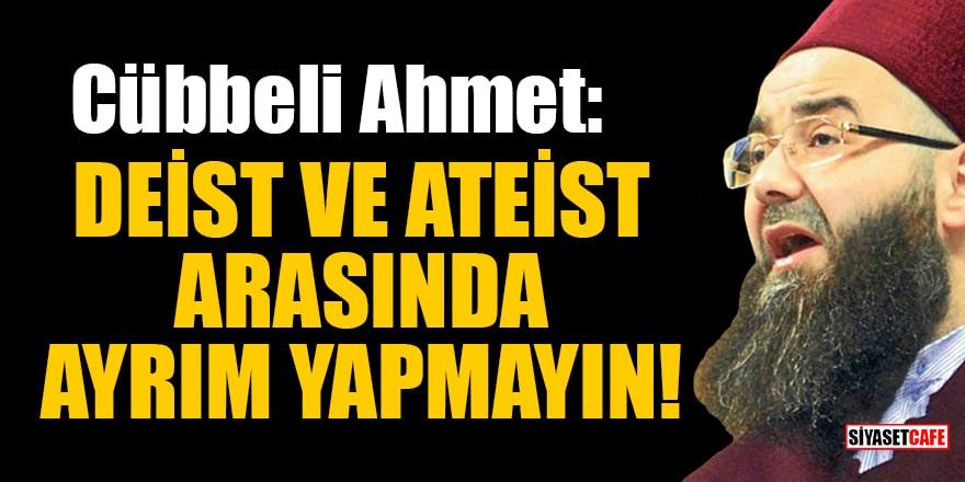 Cübbeli Ahmet: Deist ve ateist arasında ayrım yapmayın