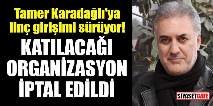 Tamer Karadağlı'ya linç girişimi sürüyor! Katılacağı organizasyon iptal edildi