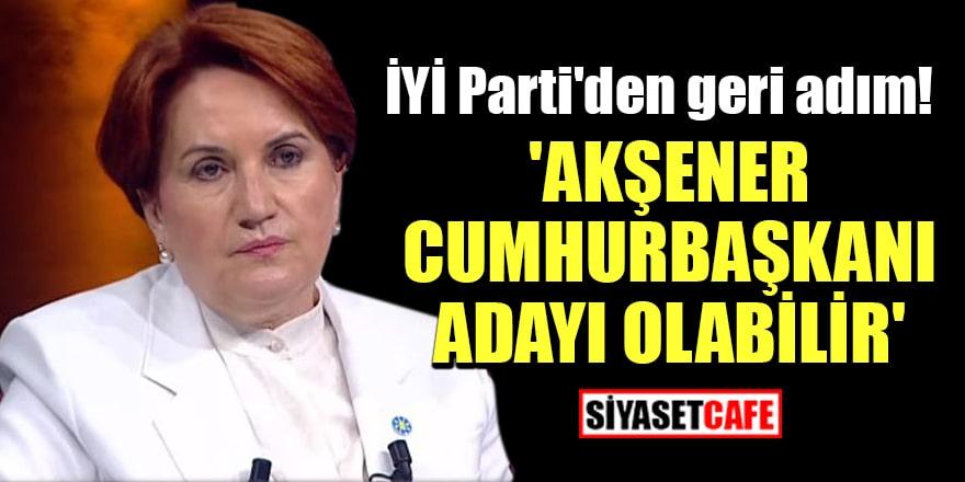 İYİ Parti'den geri adım! 'Akşener Cumhurbaşkanı adayı olabilir'