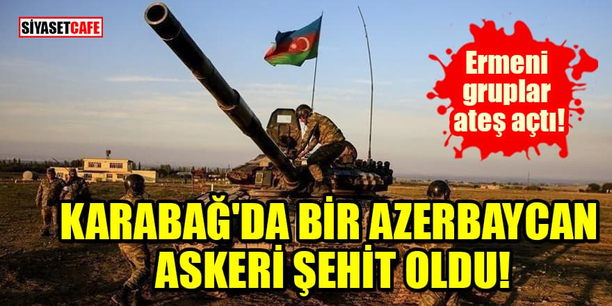 Ermeni gruplar ateş açtı: Karabağ'da bir Azerbaycan askeri şehit oldu
