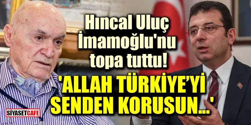 Hıncal Uluç, İmamoğlu'nu topa tuttu! 'Allah Türkiye'yi senden korusun...'