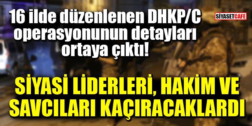 16 ilde düzenlenen DHKP/C operasyonunun detayları ortaya çıktı! Siyasi liderleri, hakim ve savcıları kaçıracaklardı