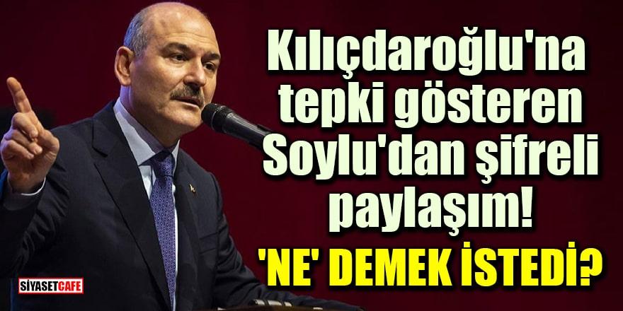 Kılıçdaroğlu'na tepki gösteren Soylu'dan şifreli paylaşım! 'NE' demek istedi?