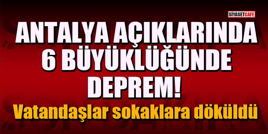Antalya açıklarında 6 büyüklüğünde deprem! Vatandaşlar sokaklara döküldü