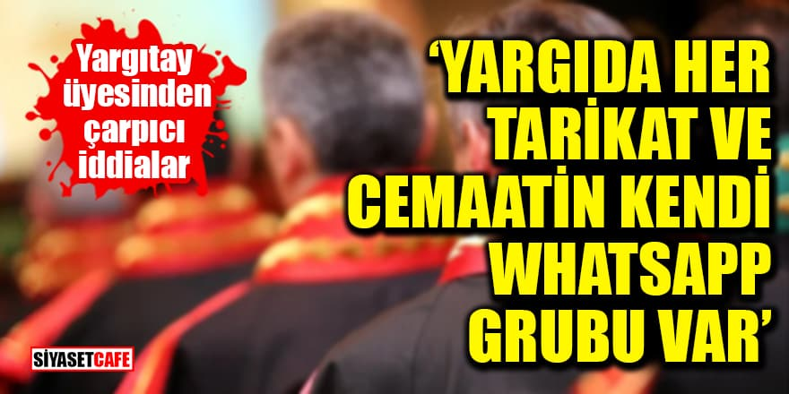 Yargıtay üyesinden çarpıcı iddialar: 'Yargıda her tarikat ve cemaatin kendi WhatsApp grubu var'
