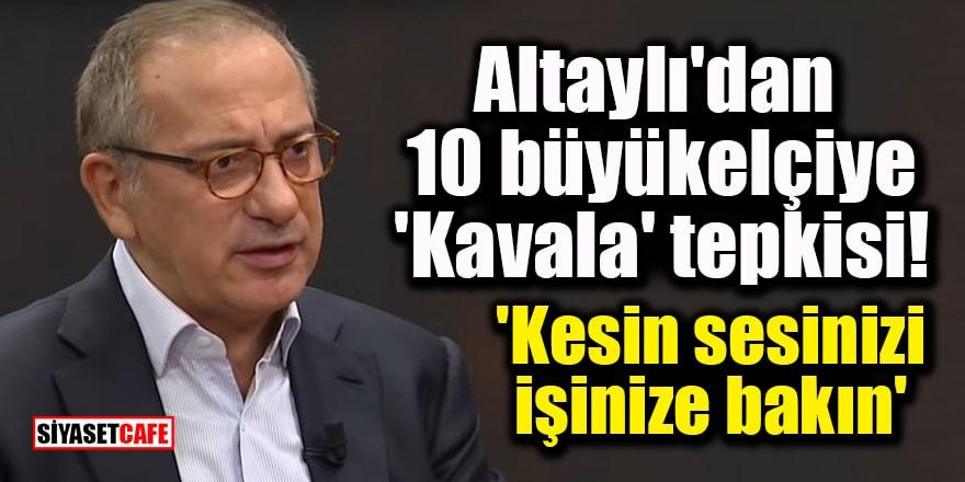 Fatih Altaylı'dan 10 büyükelçiye 'Kavala' tepkisi: 'Kesin sesinizi, işinize bakın'