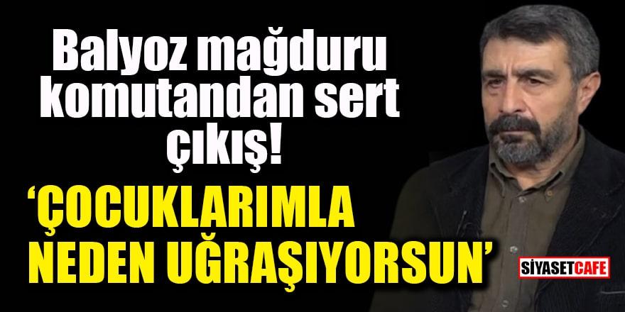 Balyoz mağduru komutan Mustafa Önsel'den sert çıkış: Çocuklarımla neden uğraşıyorsun?