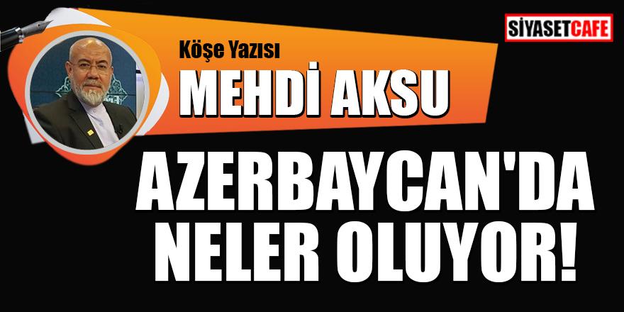 Mehdi Aksu yazdı: Azerbaycan'da neler oluyor?