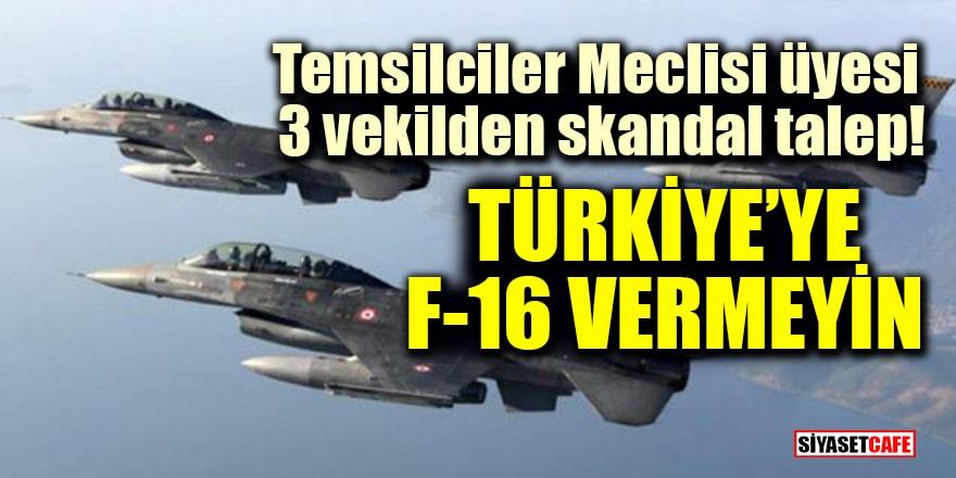 Temsilciler Meclisi üyesi 3 vekilden skandal talep: Türkiye'ye F-16 vermeyin
