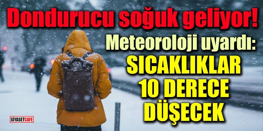 Dondurucu soğuk geliyor! Meteoroloji uyardı: Sıcaklıklar 10 derece düşecek