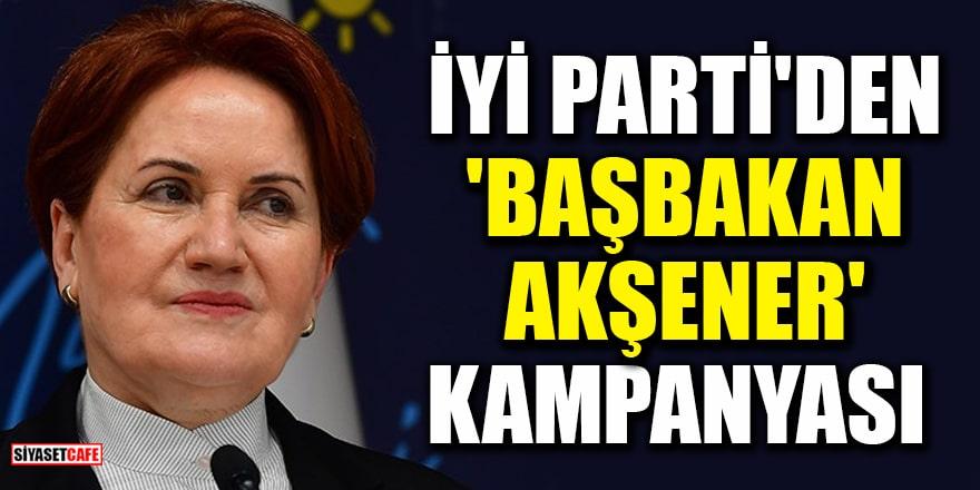İYİ Parti 'Başbakan Akşener' kampanyası başlattı!