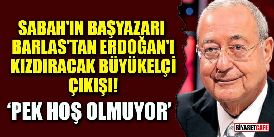 Sabah'ın Başyazarı Mehmet Barlas'tan Erdoğan'ı kızdıracak 10 büyükelçi çıkışı!