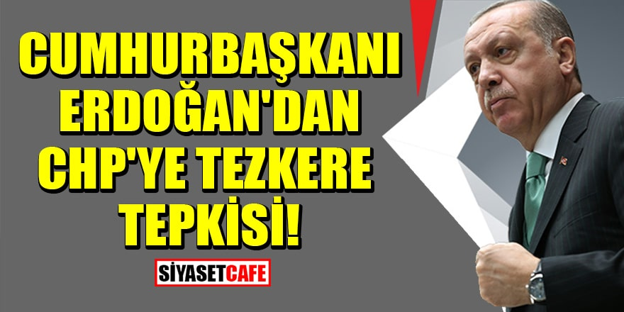 Cumhurbaşkanı Erdoğan'dan CHP'ye tezkere tepkisi!