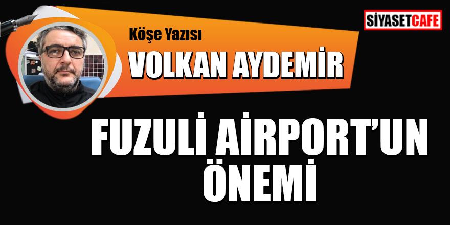 Volkan Aydemir yazdı: Fuzuli Airport'un önemi