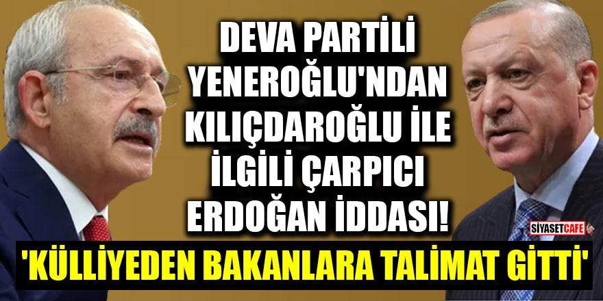 DEVA Partili Yeneroğlu'ndan Kılıçdaroğlu ile ilgili çarpıcı Erdoğan iddiası! 'Külliye'den bakanlara talimat gitti'