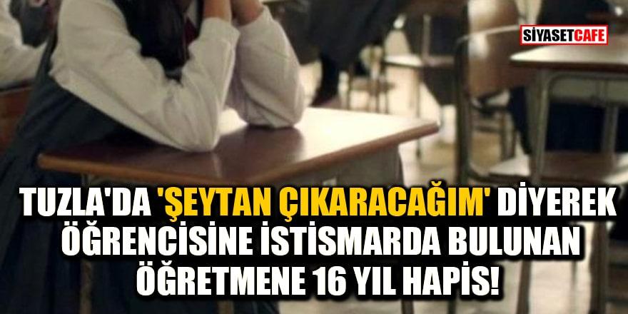 Tuzla'da 'Şeytan çıkaracağım' diyerek öğrencisine istismarda bulunan öğretmene 16 yıl hapis!