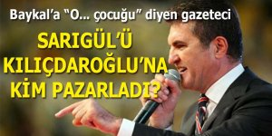 Sarıgül'ü Kılıçdaroğlu'na kim pazarladı?
