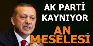 "AK Parti kaynıyor: ""An meselesi"""