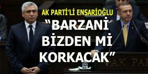"AK Partili Ensarioğlu: ""Barzani bizden mi korkacak?"""