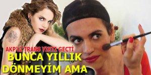 """AKP'li trans yıktı geçti: """"Bunca yıllık dönmeyim ama..."""""""