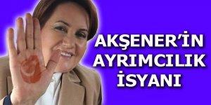 Akşener'in ayrımcılık isyanı