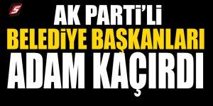 AK Partili Belediye başkanları adam kaçırdı