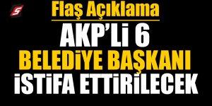 AKP'li 6 belediye başkanı istifa ettirilecek!  İşte o belediyeler