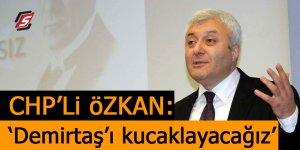 CHP'li Özkan: 'Demirtaş'ı kucaklayacağız'
