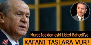 Murat İde'den eski Lideri Bahçeli'ye: Kafanı taşlara vur!