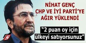 Nihat Genç CHP ve İYİ Parti'ye ağır yüklendi: Ülkeyi satıyorsunuz!