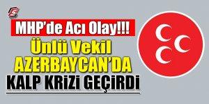 MHP'de acı olay! Ünlü vekil Azerbaycan'da kalp krizi geçirdi