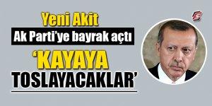 Yeni Akit AK Parti'ye bayrak açtı! Kayaya toslayacaklar