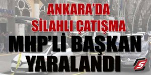 Ankara'da silahlı çatışma: MHP'li Başkan yaralandı
