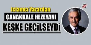 İslamcı yazardan Çanakkale hezeyanı! 'Keşke geçilseydi'