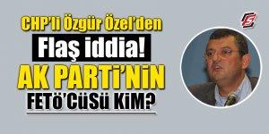 CHP'li Özgür Özel'den flaş iddia! AK Parti'nin FETÖ'cüsü kim?