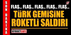 Son Dakika! Türk gemisine roketli saldırı