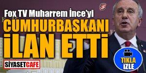 FOX TV Muharrem İnce'yi Cumhurbaşkanı ilan etti