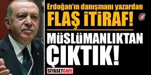 Erdoğan'ın danışmanı yazardan flaş itiraf! Müslümanlıktan çıktık!