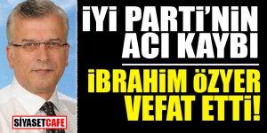 İYİ Parti'nin acı kaybı! İbrahim Özyer vefat etti