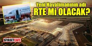Yeni havalimanının adı RTE mi olacak?
