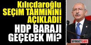 Kılıçdaroğlu seçim tahminini açıkladı! HDP barajı geçecek mi?
