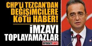 CHP'li Tezcan'dan değişimcilere kötü haber! İmzayı toplayamazlar