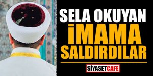 Sela okuyan imama saldırdılar