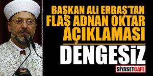 Başkan Ali Erbaş'tan flaş Oktar açıklaması: DENGESİZ