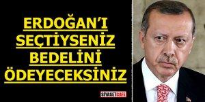 Erdoğan'ı seçtiyseniz bedelini ödeyeceksiniz